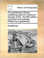 The Gentleman's Library: Containing Rules for Conduct in All Parts of Life. the Fifth Edition, Corrected and Enlarged. Written by a Gentleman.