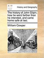 The History of John Gilpin, How He Went Farther Than He Intended, and Came Home Safe at Last.