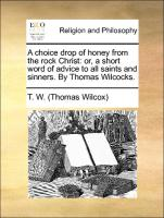 A choice drop of honey from the rock Christ: or, a short word of advice to all saints and sinners. By Thomas Wilcocks.