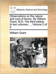 Observations on the Nature and Cure of Fevers. by William Grant, M.D. the Third Edition. in Two Volumes. ... Volume 2 of 2