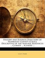 History and Business Directory of Humboldt County [Calif.]: Descriptive of the Natural Resources ... Climate ... Scenery ...
