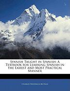 Spanish Taught in Spanish: A Textbook for Learning Spanish in the Easiest and Most Practical Manner