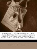 Bible Songs: A Collection of Psalms Set to Music : For Use in Church and Evangelistic Services, Prayer Meetings, Sabbath Schools, Young People'S Societies, and Family Worship