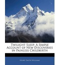 Twilight Sleep: A Simple Account of New Discoveries in Painless Childbirth