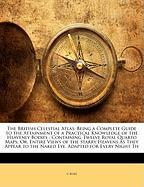 The British Celestial Atlas: Being a Complete Guide to the Attainment of a Practical Knowledge of the Heavenly Bodies: Containing Twelve Royal Quar