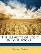The Elements of Logic: In Four Books ...