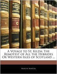 A Voyage to St. Kilda: The Remotest of All the Hebrides or Western Isles of Scotland ...