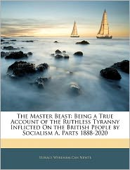 The Master Beast: Being a True Account of the Ruthless Tyranny Inflicted on the British People by Socialism A, Parts 1888-2020