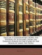 Tales of a Grandfather: Being the History of Scotland, from the Earliest Period to the Close of the Reign of James the Fifth