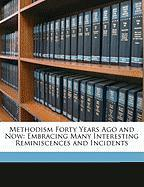 Methodism Forty Years Ago and Now: Embracing Many Interesting Reminiscences and Incidents