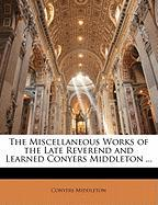 The Miscellaneous Works of the Late Reverend and Learned Conyers Middleton ...