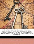 The Marvellous Adventures of Sir John Maundevile Kt: Being His Voyage and Travel Which Treateth of the Way to Jerusalem and of the Marvels of Ind with