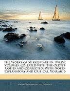 The Works of Shakespeare in Twelve Volumes: Collated with the Oldest Copies and Corrected: With Notes Explanatory and Critical, Volume 6