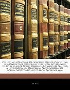 Collectanea Oratoria, Or, Academic Orator: Consisting of a Diversity of Oratorical Selections, Appertaining to Every Class of Public Orations...to Whi