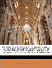 Lectures on the Doctrines of Christianity, in Controversy Between Unitarians and Other Denominations of Christians: Delivered in the First Independent