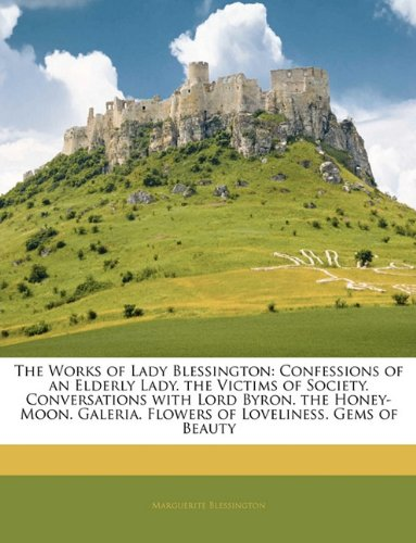 The Works of Lady Blessington: Confessions of an Elderly Lady. the Victims of Society. Conversations with Lord Byron. the Honey-Moon. Galeri - Marguerite Blessington