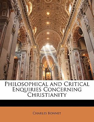 Philosophical and Critical Enquiries Concerning Christianity - Charles Bonnet
