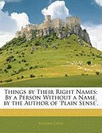 Things by Their Right Names: By a Person Without a Name. by the Author of 'Plain Sense'.