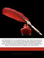 The Record of the Celebration of the Two Hundredth Anniversary of the Birth of Benjamin Franklin: Under the Auspices of the American Philosophical Soc