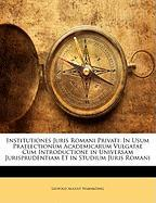 Institutiones Juris Romani Privati: In Usum Praelectionum Academicarum Vulgatae Cum Introductione in Universam Jurisprudentiam Et in Studium Juris Rom