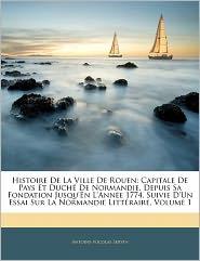 Histoire de La Ville de Rouen: Capitale de Pays Et Duch de Normandie, Depuis Sa Fondation Jusqu'en L'Anne 1774, Suivie D'Un Essai Sur La Normandie Li