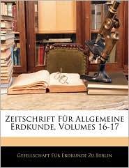 Zeitschrift Fur Allgemeine Erdkunde, Volumes 16-17