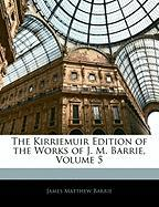 The Kirriemuir Edition of the Works of J. M. Barrie, Volume 5