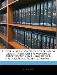 Historia de Mejico Desde Los Primeros Movimientos Que Prepararon Su Independencia En El Ano de 1808, Hasta La Epoca Presente, Volume 1