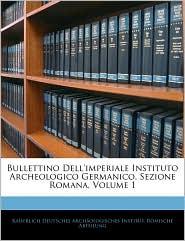 Bullettino Dell'imperiale Instituto Archeologico Germanico, Sezione Romana, Volume 1
