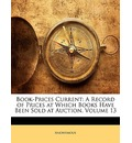 Book-Prices Current: A Record of Prices at Which Books Have Been Sold at Auction, Volume 13
