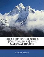 The Christian Teacher. [Continued As] the National Review