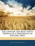 The Land of the Blue Poppy the Land of the Blue Poppy: Travels of a Naturalist in Eastern Tibet Travels of a Naturalist in Eastern Tibet