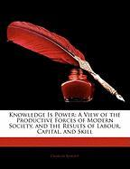 Knowledge Is Power: A View of the Productive Forces of Modern Society, and the Results of Labour, Capital, and Skill