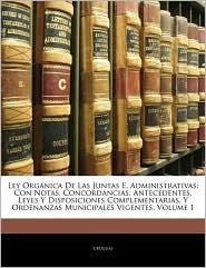 Ley Organica de Las Juntas E. Administrativas: Con Notas, Concordancias, Antecedentes, Leyes y Disposiciones Complementarias, y Ordenanzas Municipales