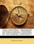 True and Firm.: Biography of Ezra Cornell, Founder of the Cornell University