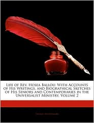 Life of REV. Hosea Ballou: With Accounts of His Writings, and Biographical Sketches of His Seniors and Contemporaries in the Universalist Ministr