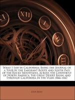 What I Saw in California: Being the Journal of a Tour by the Emigrant Route and South Pass of the Rocky Mountains, Across the Continent of North America, the Great Desert Basin, and Through California in the Years 1846-1847