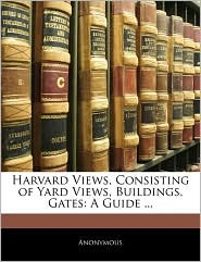 Harvard Views, Consisting of Yard Views, Buildings, Gates: A Guide ...