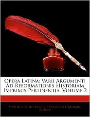 Opera Latina: Varii Argumenti Ad Reformationis Historiam Imprimis Pertinentia, Volume 2