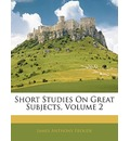 Short Studies on Great Subjects, Volume 2
