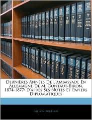 Dernires Annes de L'Ambassade En Allemagne de M. Gontaut-Biron, 1874-1877: D'Aprs Ses Notes Et Papiers Diplomatiques