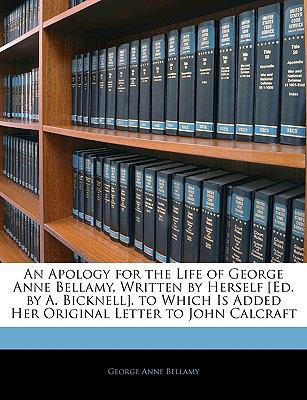 An Apology for the Life of George Anne Bellamy, Written by Herself [Ed by a Bicknell] to Which Is Added Her Original Letter to John Calcraft - George Anne Bellamy
