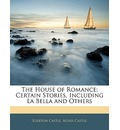 The House of Romance: Certain Stories, Including La Bella and Others
