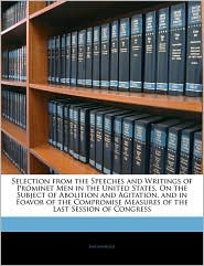 Selection from the Speeches and Writings of Prominet Men in the United States, on the Subject of Abolition and Agitation, and in Foavor of the Comprom