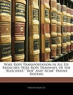 """Wire Rope Transportation in All Its Branches: Wire Rope Tramways, of the """"Bleichert,"""" """"Roe"""" and """"Acme"""" Patent Systems"""