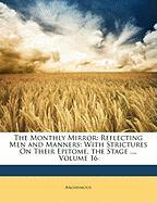 The Monthly Mirror: Reflecting Men and Manners: With Strictures on Their Epitome, the Stage ..., Volume 16