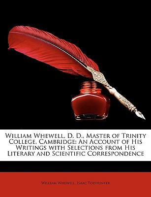 William Whewell, D D , Master of Trinity College, Cambridge : An Account of His Writings with Selections from His Literary and Scientific Co - William Whewell; Isaac Todhunter
