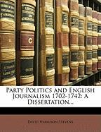 Party Politics and English Journalism 1702-1742: A Dissertation...
