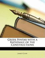 Greek Syntax with a Rationale of the Constructions