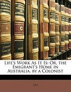 Life's Work as It Is: Or, the Emigrant's Home in Australia, by a Colonist